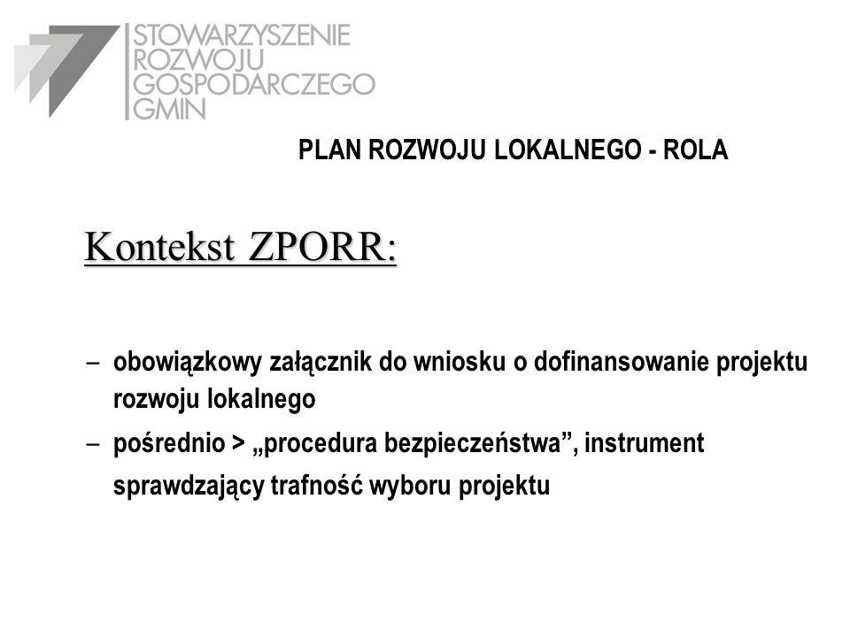 Kontekst ZPORR: – obowiązkowy załącznik do wniosku o dofinansowanie projektu rozwoju lokalnego – pośrednio > procedura bezpieczeństwa, instrument sprawdzający trafność wyboru projektu PLAN ROZWOJU LOKALNEGO - ROLA