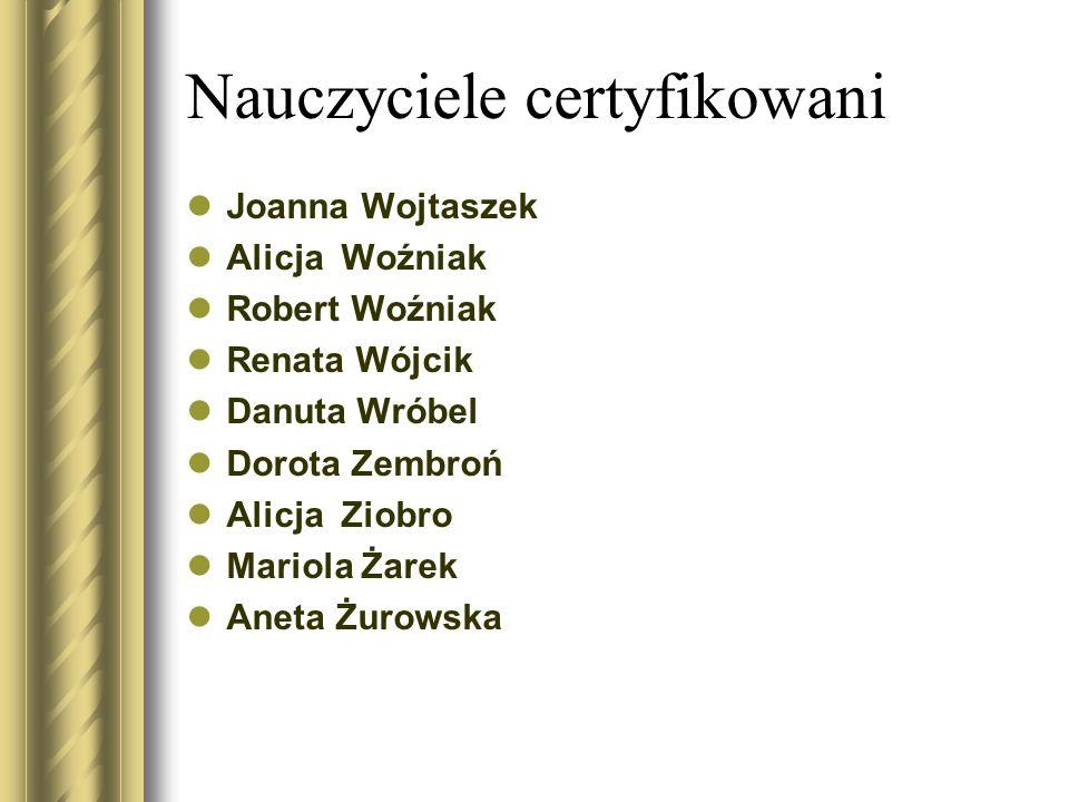 Nauczyciele certyfikowani Joanna Wojtaszek Alicja Woźniak Robert Woźniak Renata Wójcik Danuta Wróbel Dorota Zembroń Alicja Ziobro Mariola Żarek Aneta