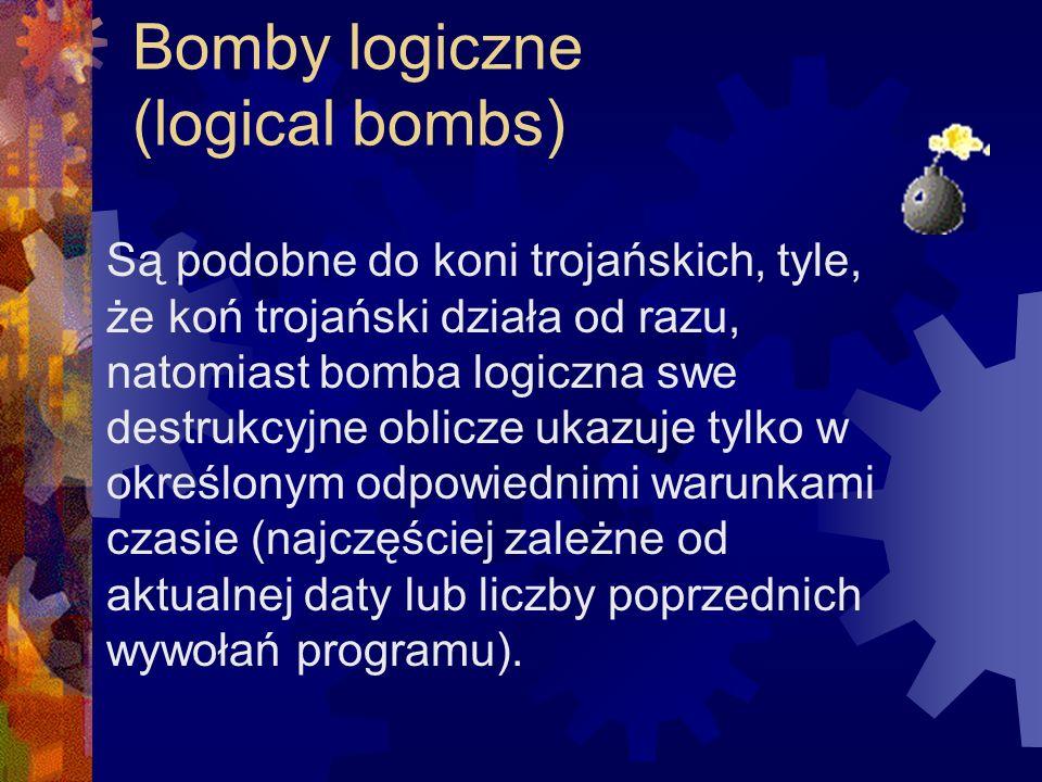 Bomby logiczne (logical bombs) Są podobne do koni trojańskich, tyle, że koń trojański działa od razu, natomiast bomba logiczna swe destrukcyjne oblicz