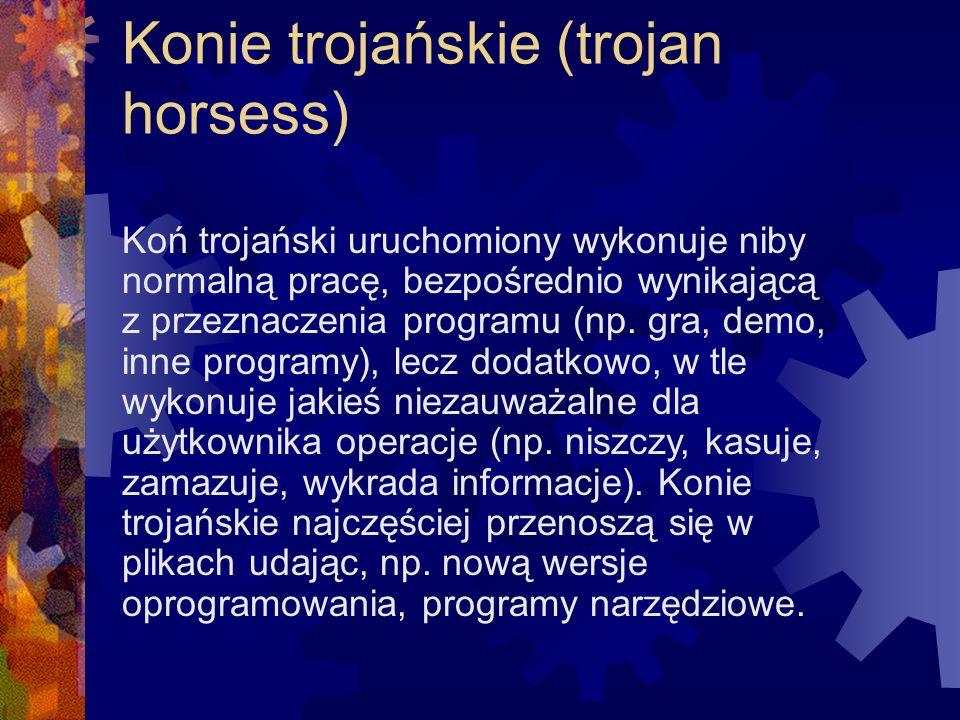 Konie trojańskie (trojan horsess) Koń trojański uruchomiony wykonuje niby normalną pracę, bezpośrednio wynikającą z przeznaczenia programu (np. gra, d