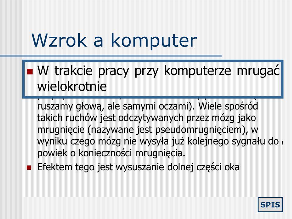 SPIS Wzrok a komputer Praca przy komputerze powoduje, że wzrok użytkownika skupiony jest przez szereg godzin w stałej odległości i rzadko ma możliwość