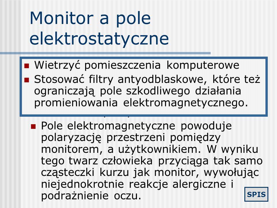 SPIS Uboczne działaniem monitora kineskopowego Monitory emitują następujące typy promieniowania: rentgenowskie - promienie X podczerwone - IR niskoczę
