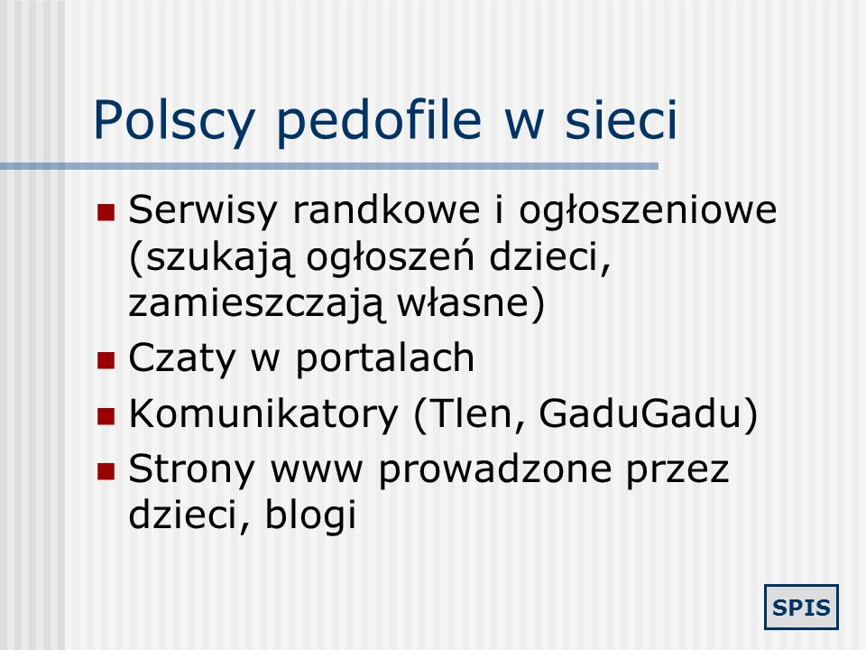 SPIS Pornografia dziecięca w sieci Wymiana w sieciach P2P Prywatne serwery FTP Wymiana i handel z użyciem poczty elektronicznej, IRC i czatów Ściągani