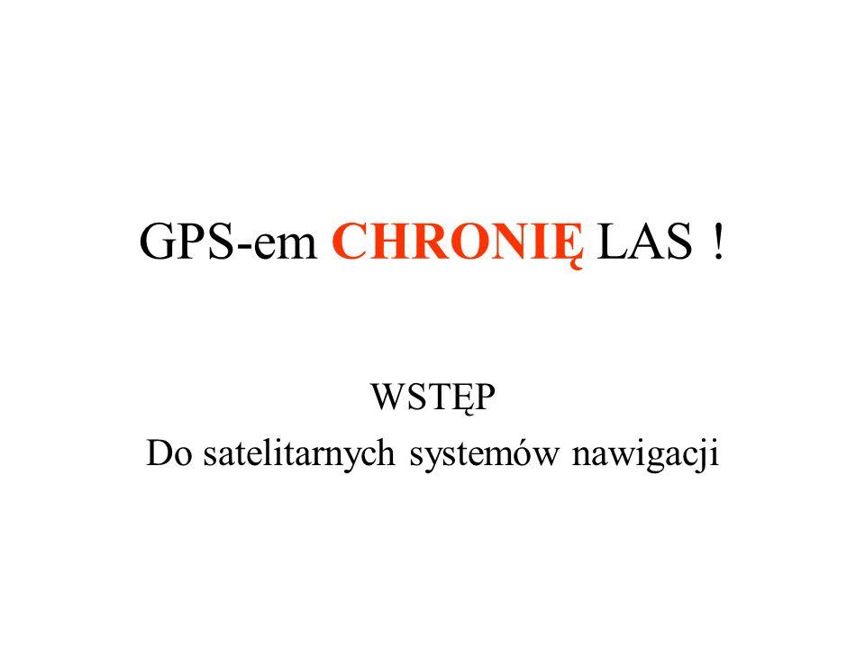 GPS-em CHRONIĘ LAS ! WSTĘP Do satelitarnych systemów nawigacji