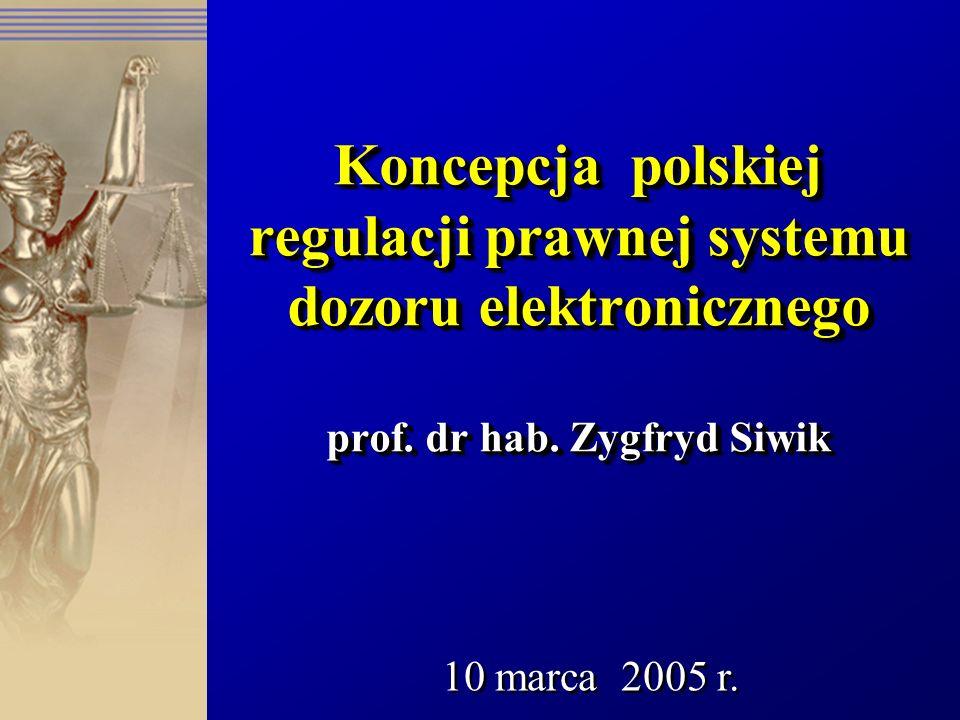 Koncepcja polskiej regulacji prawnej systemu dozoru elektronicznego prof. dr hab. Zygfryd Siwik 10 marca 2005 r.