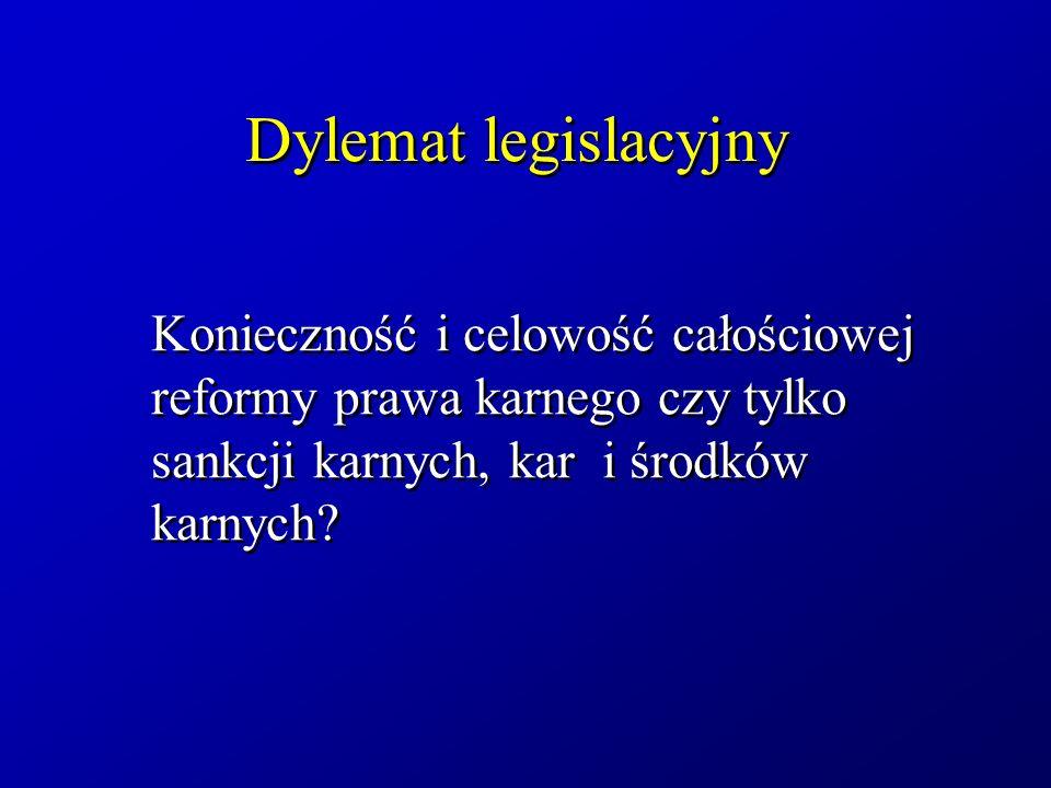 Dylemat legislacyjny Konieczność i celowość całościowej reformy prawa karnego czy tylko sankcji karnych, kar i środków karnych?