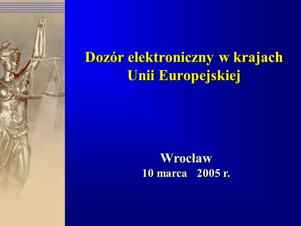 Dozór elektroniczny w krajach Unii Europejskiej Wrocław 10 marca 2005 r. Wrocław 10 marca 2005 r.