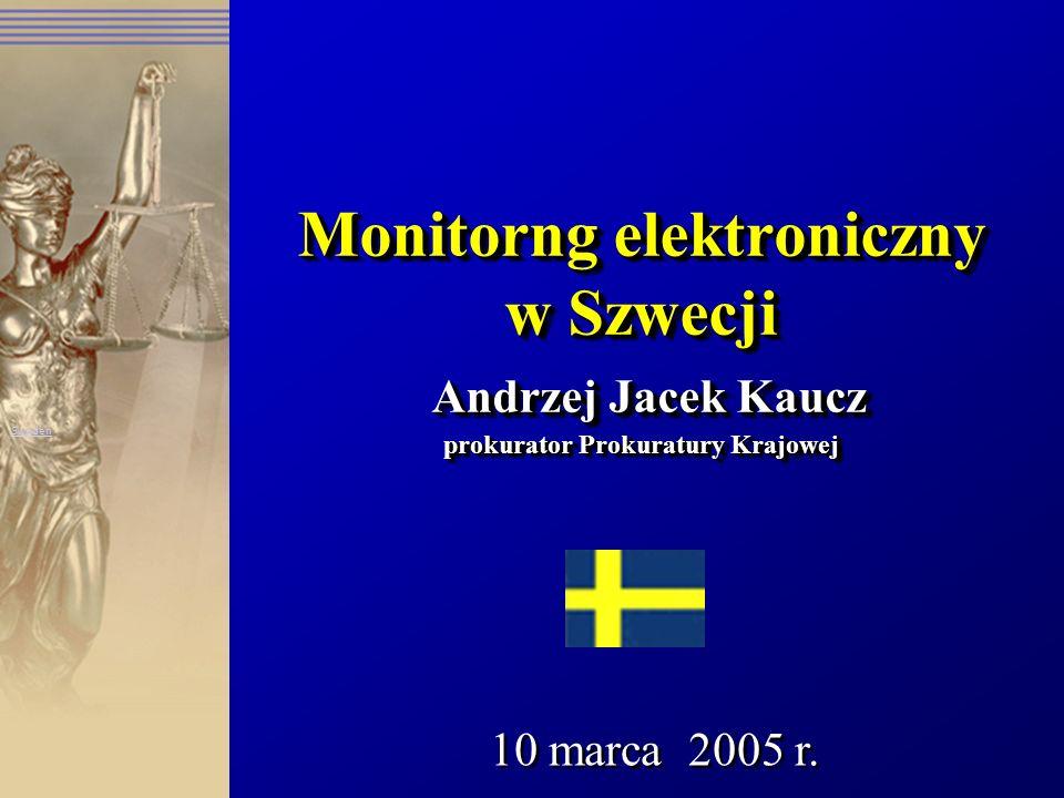 Monitorng elektroniczny w Szwecji Andrzej Jacek Kaucz prokurator Prokuratury Krajowej 10 marca 2005 r. Sweden