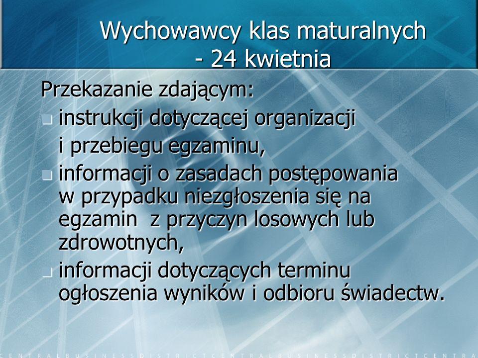 Wychowawcy klas maturalnych - 24 kwietnia Przekazanie zdającym: instrukcji dotyczącej organizacji instrukcji dotyczącej organizacji i przebiegu egzami