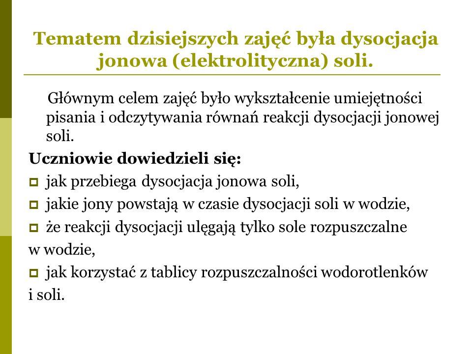 Zajęcia zaczęliśmy od przypomnienia sobie wzoru ogólnego soli, następnie zapisałam uczniom ogólne równanie dysocjacji soli: Razem z uczniami sformułowaliśmy definicję dysocjacji jonowej soli.