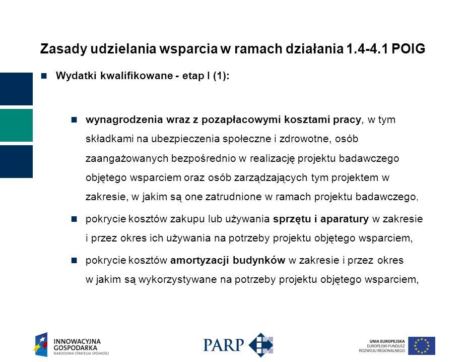 Zasady udzielania wsparcia w ramach działania 1.4-4.1 POIG Wydatki kwalifikowane - etap I (2): nabycie wartości niematerialnych i prawnych w formie patentów, licencji, know- how, nieopatentowanej wiedzy technicznej, zakup badań, usług doradczych i usług równorzędnych wykorzystywanych wyłącznie na potrzeby związane z realizacją projektu, pokrycie kosztów operacyjnych, w tym kosztów materiałów, środków eksploatacyjnych i podobnych produktów, ponoszonych bezpośrednio przy realizacji projektu, pokrycie kosztów ogólnych - do 10% całkowitych wydatków wymienionych kwalifikujących się do objęcia wsparciem, z wykluczeniem ustanowienia lub utrzymania zabezpieczenia należytego wykonania zobowiązań wynikających z umowy o udzielenie wsparcia oraz pokrycia kosztów zw.