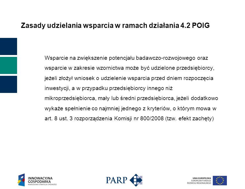 Zasady udzielania wsparcia w ramach działania 4.2 POIG Efekt zachęty Wnioskodawca inny niż MSP, musi przedstawić dokumentację potwierdzającą, iż nastąpi spełnienie jednego lub więcej z poniższych kryteriów: a) znaczące zwiększenie rozmiaru projektu/działania dzięki środkowi pomocy; b) znaczące zwiększenie zasięgu projektu/działania dzięki środkowi pomocy; c) znaczące zwiększenie całkowitej kwoty wydanej przez beneficjenta na projekt/działanie dzięki środkowi pomocy; d) znaczące przyspieszenie zakończenia projektu lub działania; e) w przypadku regionalnej pomocy inwestycyjnej, fakt, że w przypadku braku pomocy projekt nie zostałby zrealizowany w danym obszarze objętym pomocą