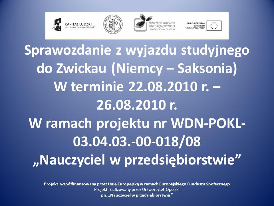 Sprawozdanie z wyjazdu studyjnego do Zwickau (Niemcy – Saksonia) W terminie 22.08.2010 r. – 26.08.2010 r. W ramach projektu nr WDN-POKL- 03.04.03.-00-