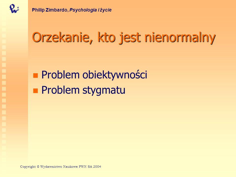 Orzekanie, kto jest nienormalny Problem obiektywności Problem stygmatu Philip Zimbardo, Psychologia i życie Copyright © Wydawnictwo Naukowe PWN SA 200