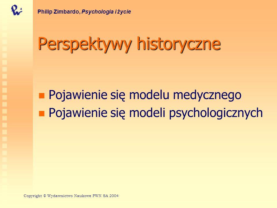 Perspektywy historyczne Pojawienie się modelu medycznego Pojawienie się modeli psychologicznych Philip Zimbardo, Psychologia i życie Copyright © Wydaw