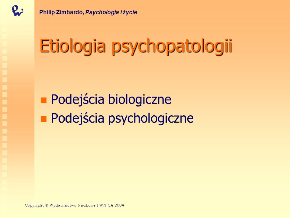 Etiologia psychopatologii Podejścia biologiczne Podejścia psychologiczne Philip Zimbardo, Psychologia i życie Copyright © Wydawnictwo Naukowe PWN SA 2