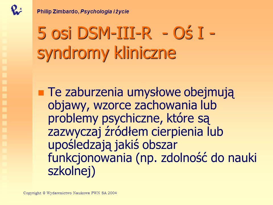 5 osi DSM-III-R - Oś II - zaburzenia osobowości, zaburzenia rozwojowe Są to dysfunkcjonalne strategie postrzegania świata i reagowania nań Na tej osi można także zaznaczyć cechy i własności osobowości, kiedy nie ma żadnych zaburzeń osobowości Philip Zimbardo, Psychologia i życie Copyright © Wydawnictwo Naukowe PWN SA 2004