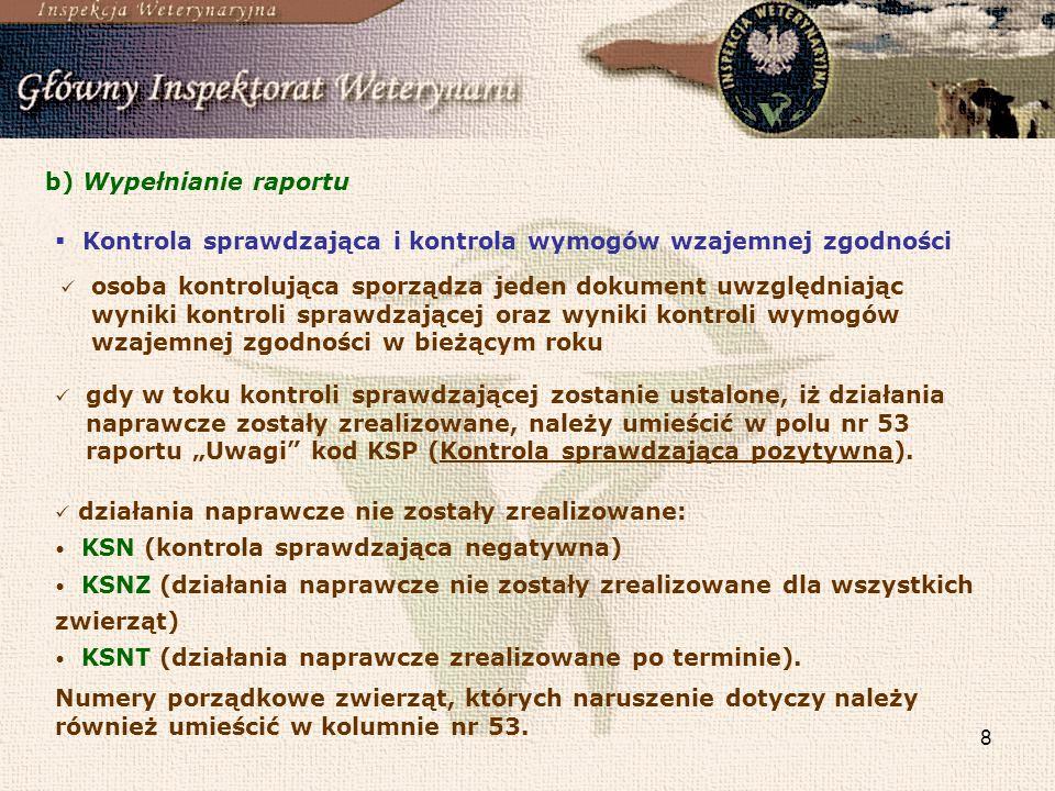 8 b) Wypełnianie raportu Kontrola sprawdzająca i kontrola wymogów wzajemnej zgodności osoba kontrolująca sporządza jeden dokument uwzględniając wyniki kontroli sprawdzającej oraz wyniki kontroli wymogów wzajemnej zgodności w bieżącym roku gdy w toku kontroli sprawdzającej zostanie ustalone, iż działania naprawcze zostały zrealizowane, należy umieścić w polu nr 53 raportu Uwagi kod KSP (Kontrola sprawdzająca pozytywna).
