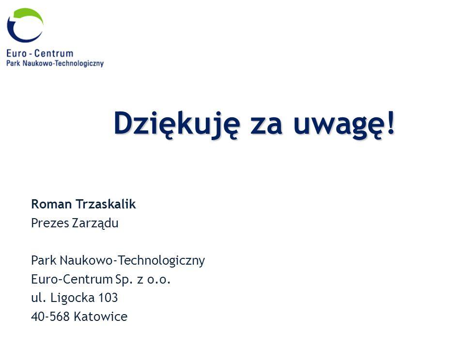 Roman Trzaskalik Prezes Zarządu Park Naukowo-Technologiczny Euro–Centrum Sp. z o.o. ul. Ligocka 103 40-568 Katowice Dziękuję za uwagę!