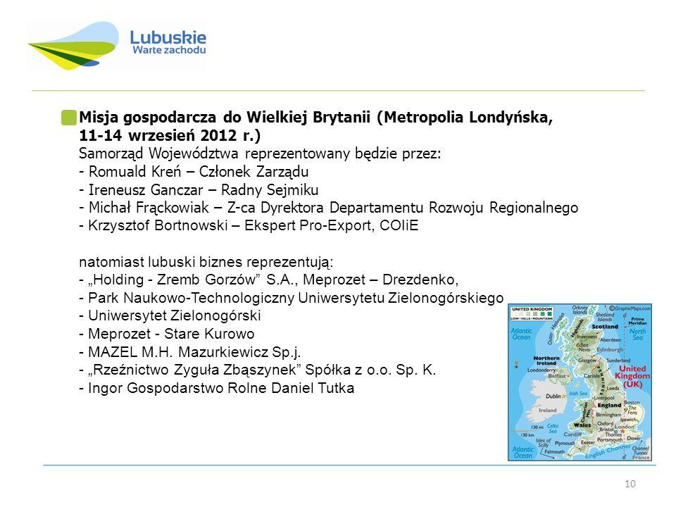 10 Misja gospodarcza do Wielkiej Brytanii (Metropolia Londyńska, 11-14 wrzesień 2012 r.) Samorząd Województwa reprezentowany będzie przez: - Romuald K
