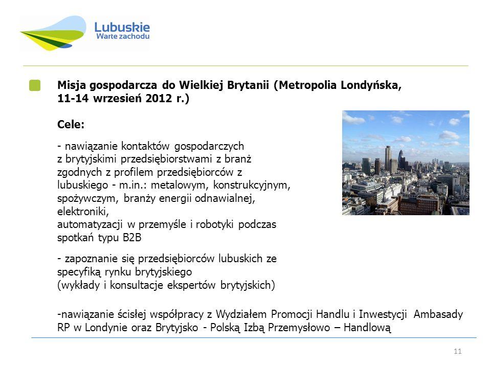 11 Misja gospodarcza do Wielkiej Brytanii (Metropolia Londyńska, 11-14 wrzesień 2012 r.) Cele: - nawiązanie kontaktów gospodarczych z brytyjskimi prze