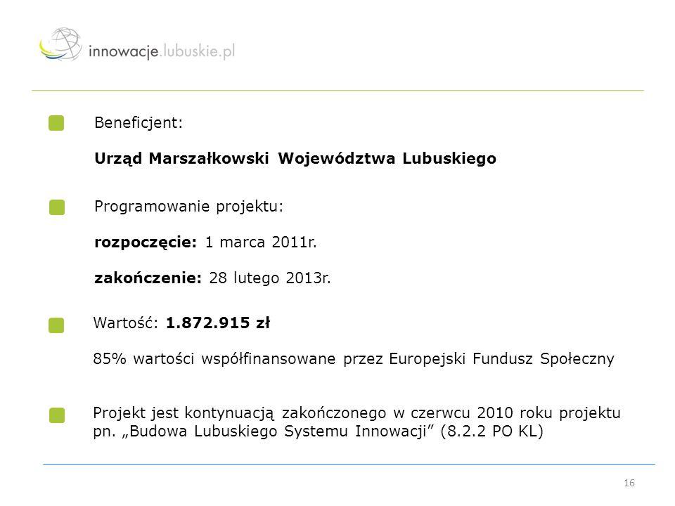 Beneficjent: Urząd Marszałkowski Województwa Lubuskiego Programowanie projektu: rozpoczęcie: 1 marca 2011r. zakończenie: 28 lutego 2013r. 16 Wartość: