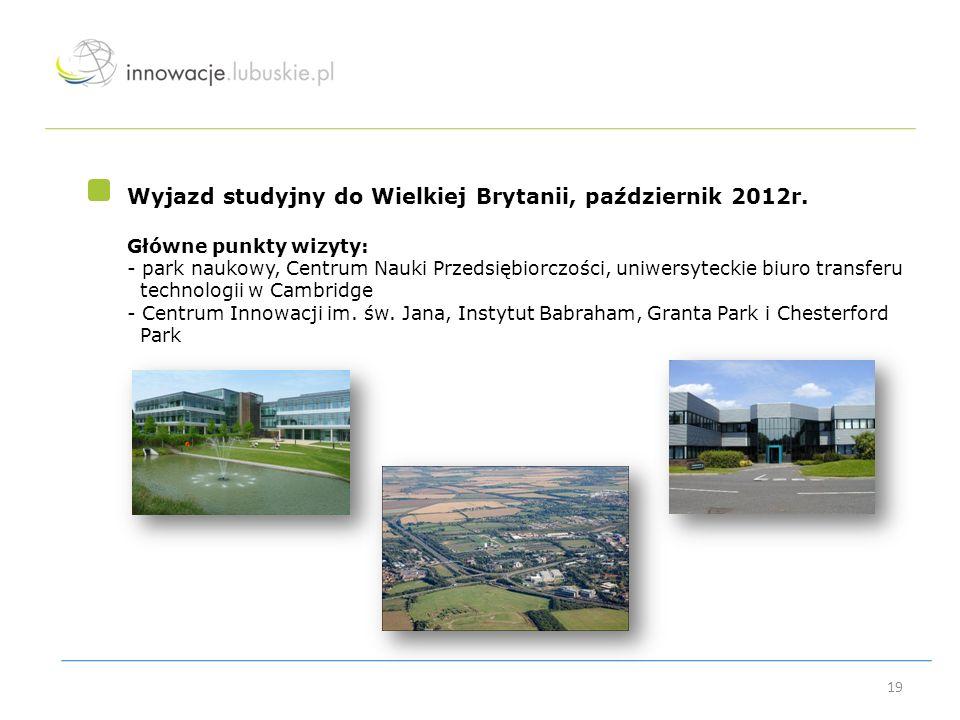 19 Wyjazd studyjny do Wielkiej Brytanii, październik 2012r. Główne punkty wizyty: - park naukowy, Centrum Nauki Przedsiębiorczości, uniwersyteckie biu