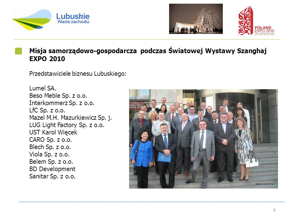 6 Misja samorządowo-gospodarcza podczas Światowej Wystawy Szanghaj EXPO 2010 Przedstawiciele biznesu Lubuskiego: Lumel SA. Beso Meble Sp. z o.o. Inter