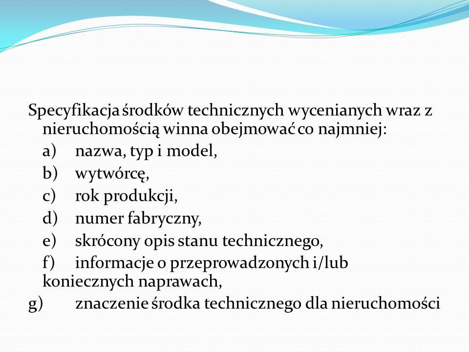Specyfikacja środków technicznych wycenianych wraz z nieruchomością winna obejmować co najmniej: a)nazwa, typ i model, b)wytwórcę, c)rok produkcji, d)