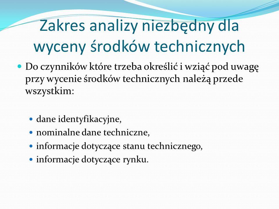 Zakres analizy niezbędny dla wyceny środków technicznych Do czynników które trzeba określić i wziąć pod uwagę przy wycenie środków technicznych należą