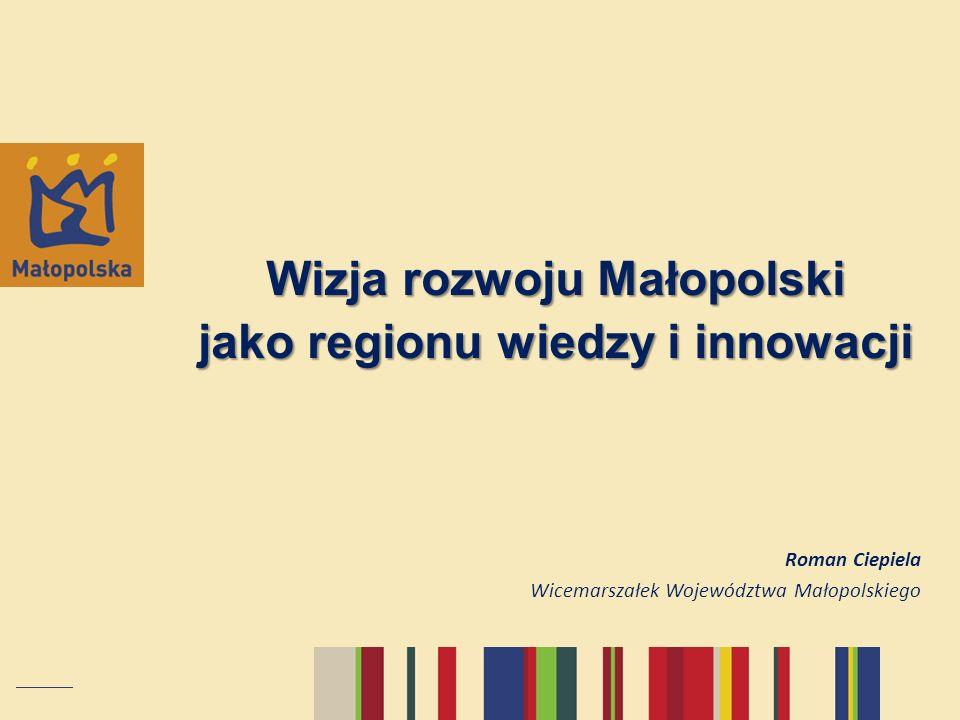 Wizja rozwoju Małopolski jako regionu wiedzy i innowacji Roman Ciepiela Wicemarszałek Województwa Małopolskiego
