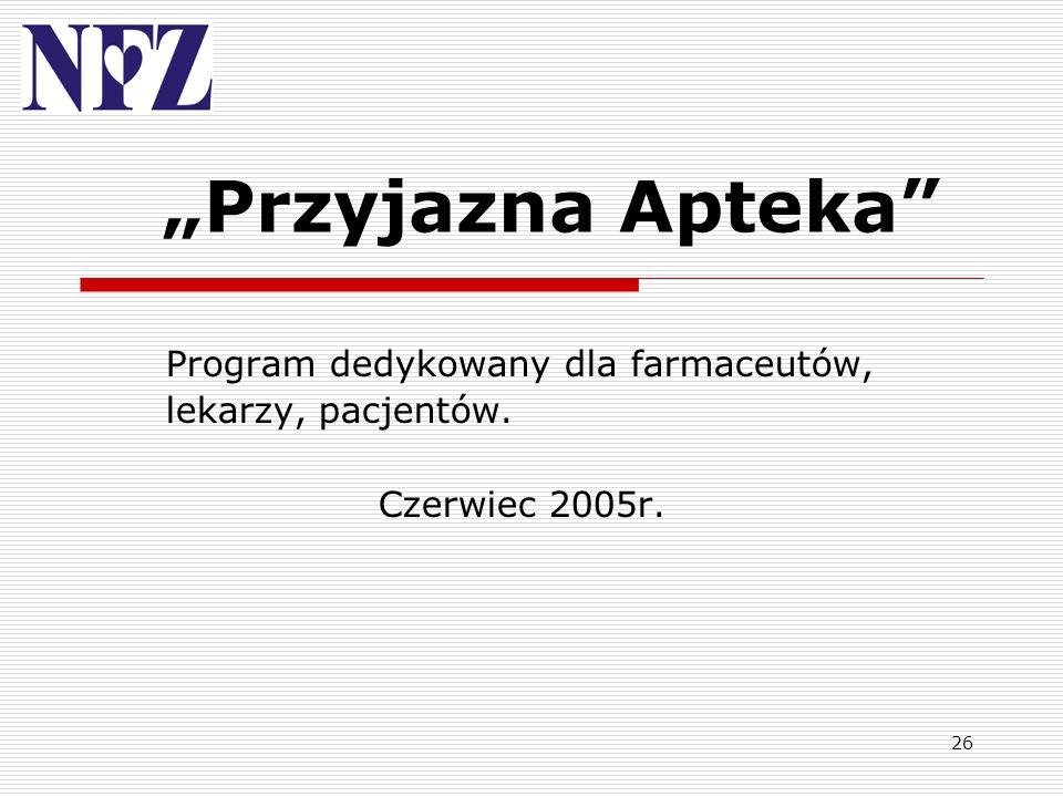 26 Przyjazna Apteka Program dedykowany dla farmaceutów, lekarzy, pacjentów. Czerwiec 2005r.