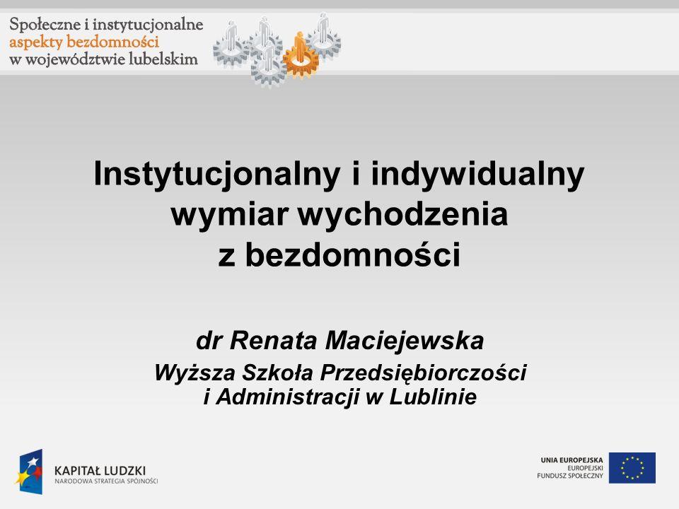 Instytucjonalny i indywidualny wymiar wychodzenia z bezdomności dr Renata Maciejewska Wyższa Szkoła Przedsiębiorczości i Administracji w Lublinie
