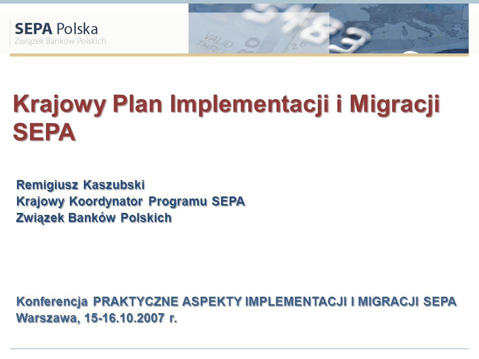 Krajowy Plan Implementacji i Migracji SEPA Remigiusz Kaszubski Krajowy Koordynator Programu SEPA Związek Banków Polskich Konferencja PRAKTYCZNE ASPEKT