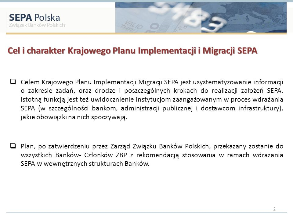 Cel i charakter Krajowego Planu Implementacji i Migracji SEPA Celem Krajowego Planu Implementacji Migracji SEPA jest usystematyzowanie informacji o zakresie zadań, oraz drodze i poszczególnych krokach do realizacji założeń SEPA.