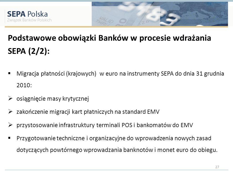 Podstawowe obowiązki Banków w procesie wdrażania SEPA (2/2): Migracja płatności (krajowych) w euro na instrumenty SEPA do dnia 31 grudnia 2010: osiągnięcie masy krytycznej zakończenie migracji kart płatniczych na standard EMV przystosowanie infrastruktury terminali POS i bankomatów do EMV Przygotowanie techniczne i organizacyjne do wprowadzenia nowych zasad dotyczących powtórnego wprowadzania banknotów i monet euro do obiegu.