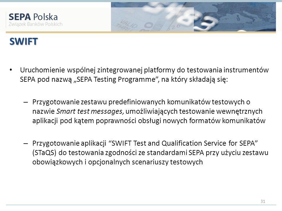 SWIFT Uruchomienie wspólnej zintegrowanej platformy do testowania instrumentów SEPA pod nazwą SEPA Testing Programme, na który składają się: – Przygotowanie zestawu predefiniowanych komunikatów testowych o nazwie Smart test messages, umożliwiających testowanie wewnętrznych aplikacji pod kątem poprawności obsługi nowych formatów komunikatów – Przygotowanie aplikacji SWIFT Test and Qualification Service for SEPA (STaQS) do testowania zgodności ze standardami SEPA przy użyciu zestawu obowiązkowych i opcjonalnych scenariuszy testowych 31