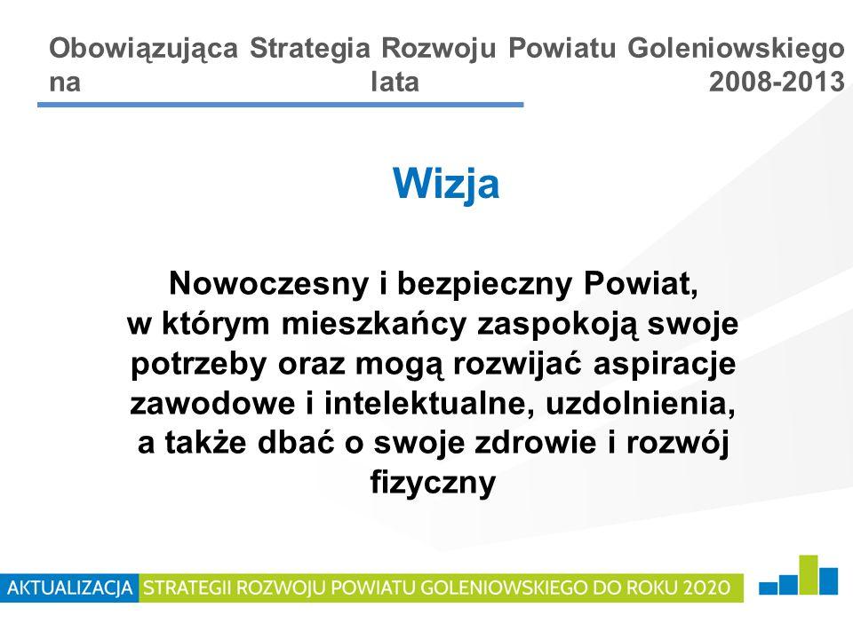 Obowiązująca Strategia Rozwoju Powiatu Goleniowskiego na lata 2008-2013 Nowoczesny i bezpieczny Powiat, w którym mieszkańcy zaspokoją swoje potrzeby o