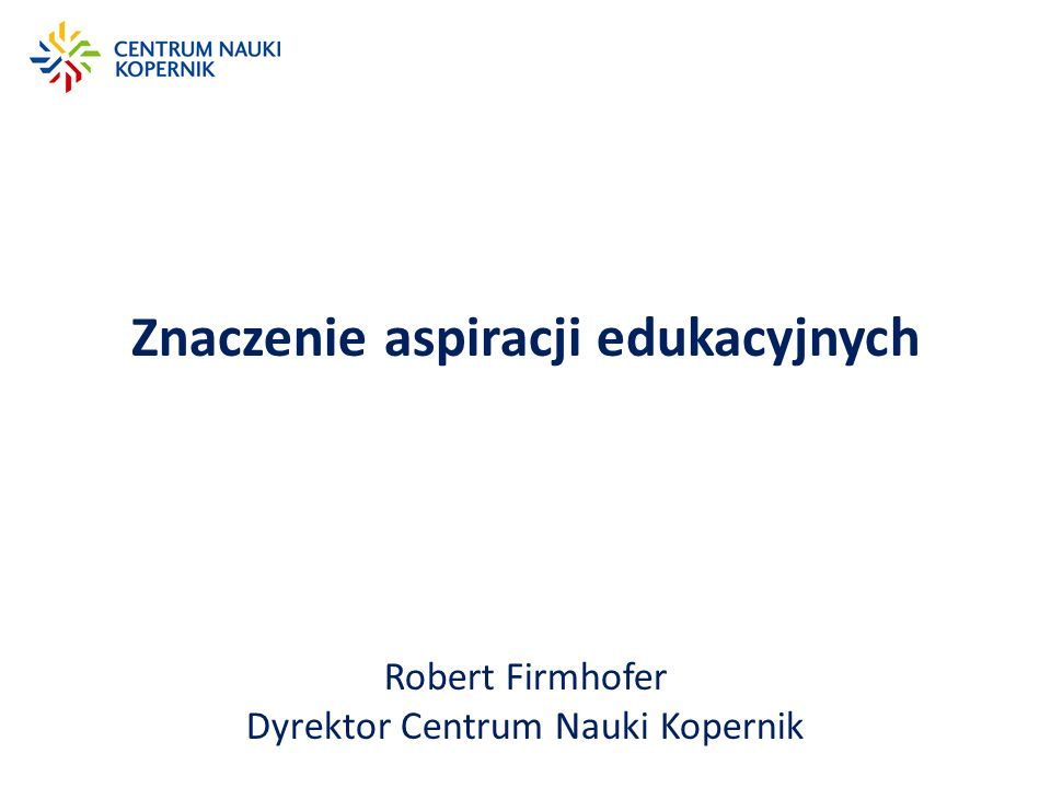 Znaczenie aspiracji edukacyjnych Robert Firmhofer Dyrektor Centrum Nauki Kopernik