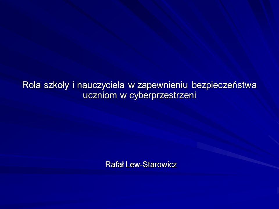 Rola szkoły i nauczyciela w zapewnieniu bezpieczeństwa uczniom w cyberprzestrzeni Rafał Lew-Starowicz Rafał Lew-Starowicz