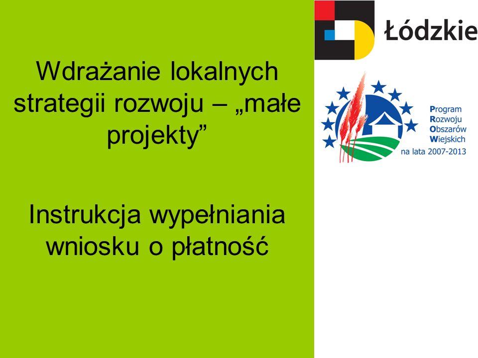 Wdrażanie lokalnych strategii rozwoju – małe projekty Instrukcja wypełniania wniosku o płatność