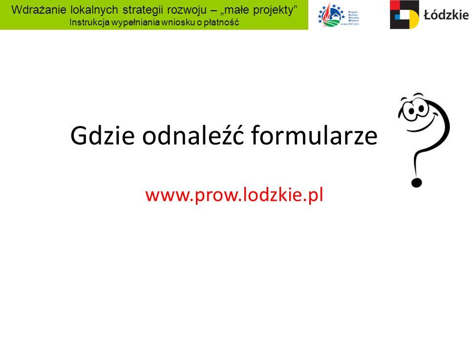 Wdrażanie lokalnych strategii rozwoju – małe projekty Instrukcja wypełniania wniosku o płatność Gdzie odnaleźć formularze www.prow.lodzkie.pl
