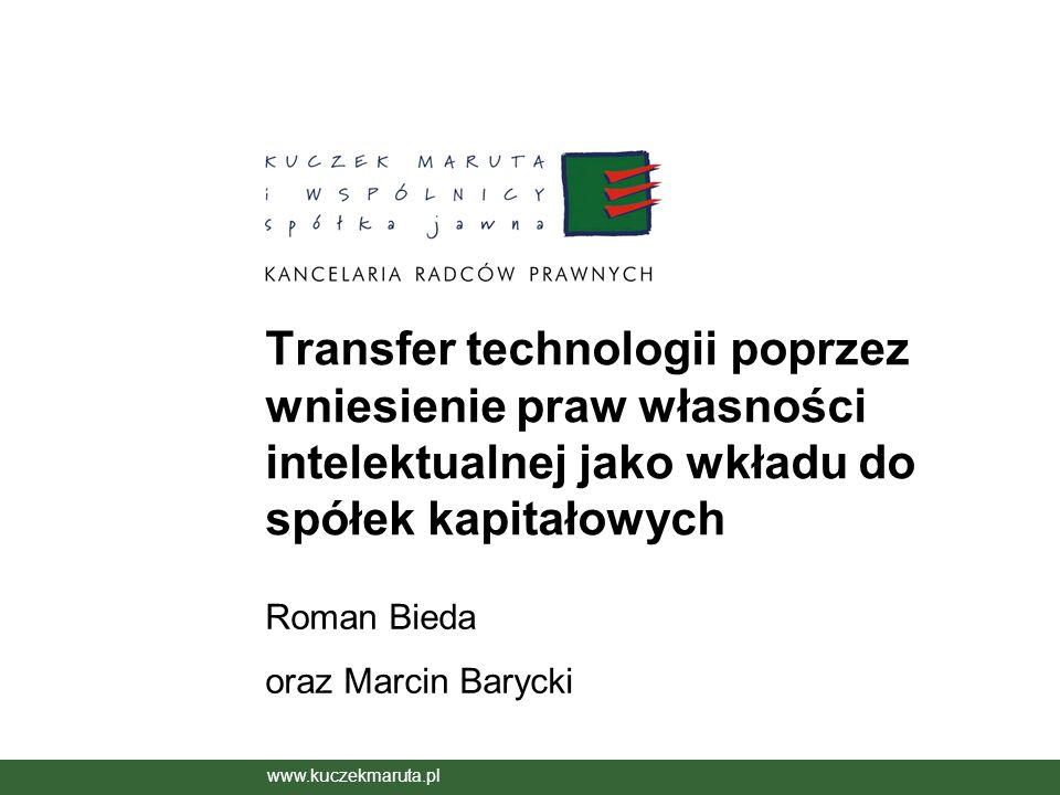 Transfer technologii poprzez wniesienie praw własności intelektualnej jako wkładu do spółek kapitałowych Roman Bieda oraz Marcin Barycki www.kuczekmar