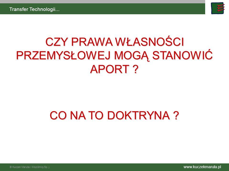 www.kuczekmaruta.pl © Kuczek Maruta i Wspólnicy Sp. j. Transfer Technologii... CZY PRAWA WŁASNOŚCI PRZEMYSŁOWEJ MOGĄ STANOWIĆ APORT ? CO NA TO DOKTRYN
