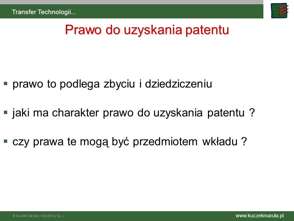 www.kuczekmaruta.pl © Kuczek Maruta i Wspólnicy Sp. j. Transfer Technologii... Prawo do uzyskania patentu prawo to podlega zbyciu i dziedziczeniu jaki