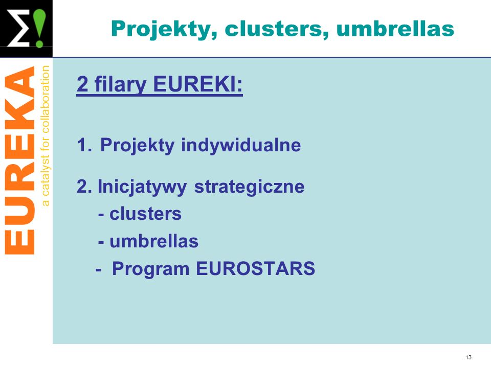 EUREKA a catalyst for collaboration 13 Projekty, clusters, umbrellas 2 filary EUREKI: 1. Projekty indywidualne 2. Inicjatywy strategiczne - clusters -