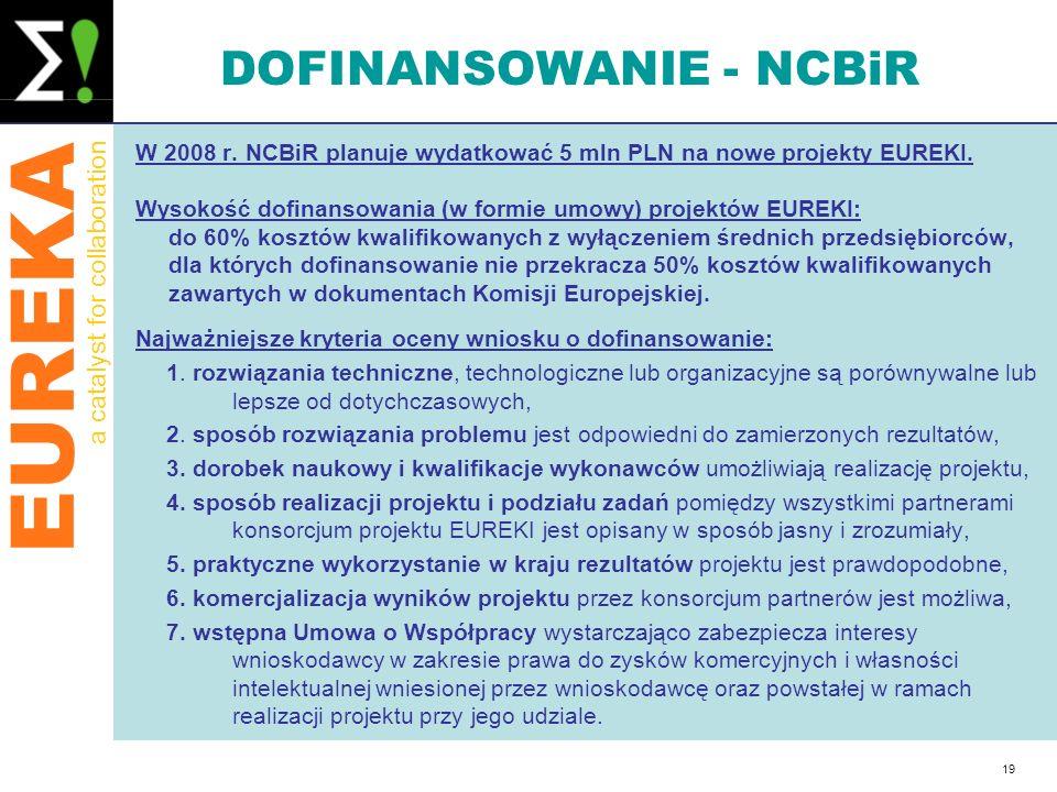 EUREKA a catalyst for collaboration 19 DOFINANSOWANIE - NCBiR W 2008 r. NCBiR planuje wydatkować 5 mln PLN na nowe projekty EUREKI. Wysokość dofinanso