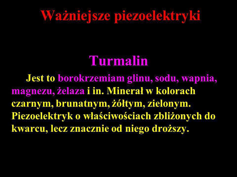Ważniejsze piezoelektryki Turmalin Jest to borokrzemiam glinu, sodu, wapnia, magnezu, żelaza i in. Minerał w kolorach czarnym, brunatnym, żółtym, ziel