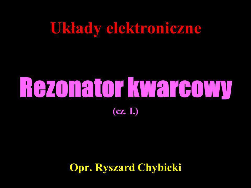 Układy elektroniczne Rezonator kwarcowy (cz. I.) Opr. Ryszard Chybicki