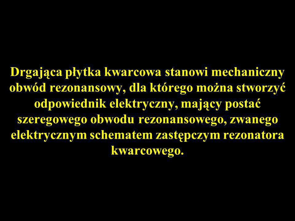 Drgająca płytka kwarcowa stanowi mechaniczny obwód rezonansowy, dla którego można stworzyć odpowiednik elektryczny, mający postać szeregowego obwodu r